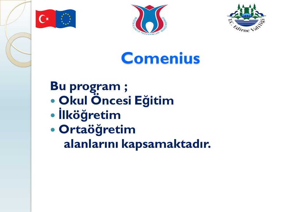 Comenius Bu program ; Okul Öncesi E ğ itim İ lkö ğ retim Ortaö ğ retim alanlarını kapsamaktadır.