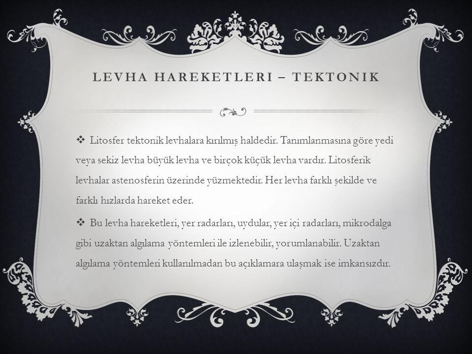 LEVHA HAREKETLERI – TEKTONIK  Litosfer tektonik levhalara kırılmış haldedir. Tanımlanmasına göre yedi veya sekiz levha büyük levha ve birçok küçük le