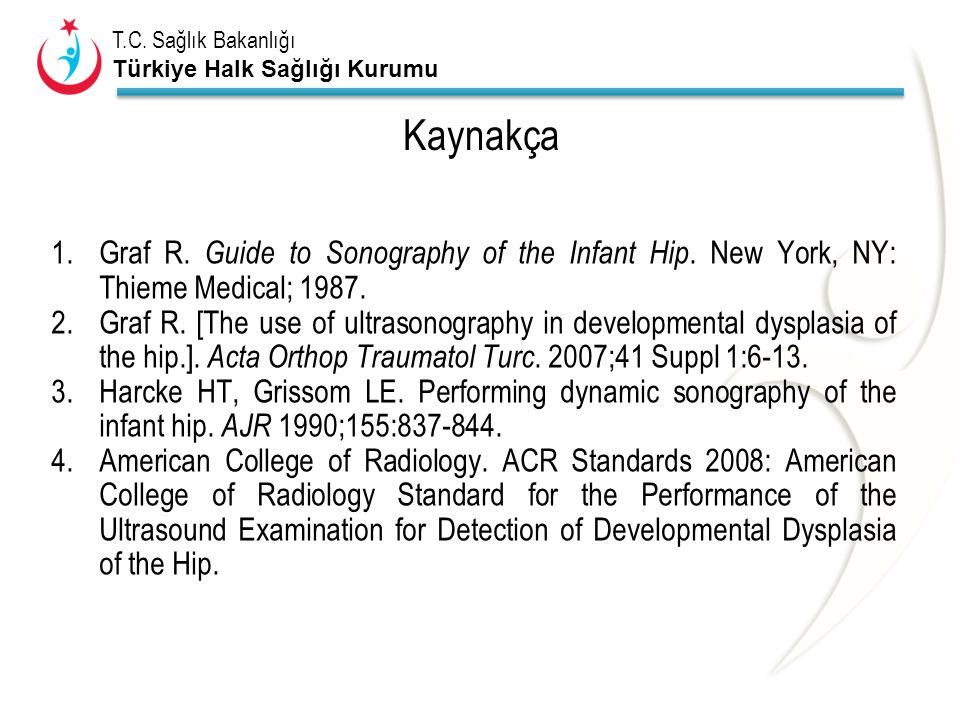 T.C. Sağlık Bakanlığı Türkiye Halk Sağlığı Kurumu Kaynakça 1.Graf R. Guide to Sonography of the Infant Hip. New York, NY: Thieme Medical; 1987. 2.Graf
