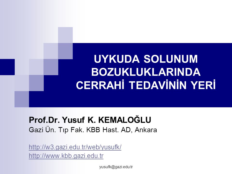 yusufk@gazi.edu.tr UYKUDA SOLUNUM BOZUKLUKLARINDA CERRAHİ TEDAVİNİN YERİ Prof.Dr. Yusuf K. KEMALOĞLU Gazi Ün. Tıp Fak. KBB Hast. AD, Ankara http://w3.