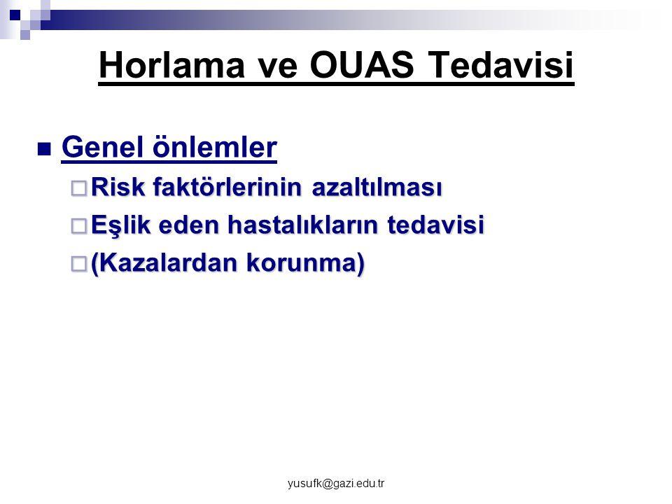yusufk@gazi.edu.tr Horlama ve OUAS Tedavisi Genel önlemler  Risk faktörlerinin azaltılması  Eşlik eden hastalıkların tedavisi  (Kazalardan korunma)