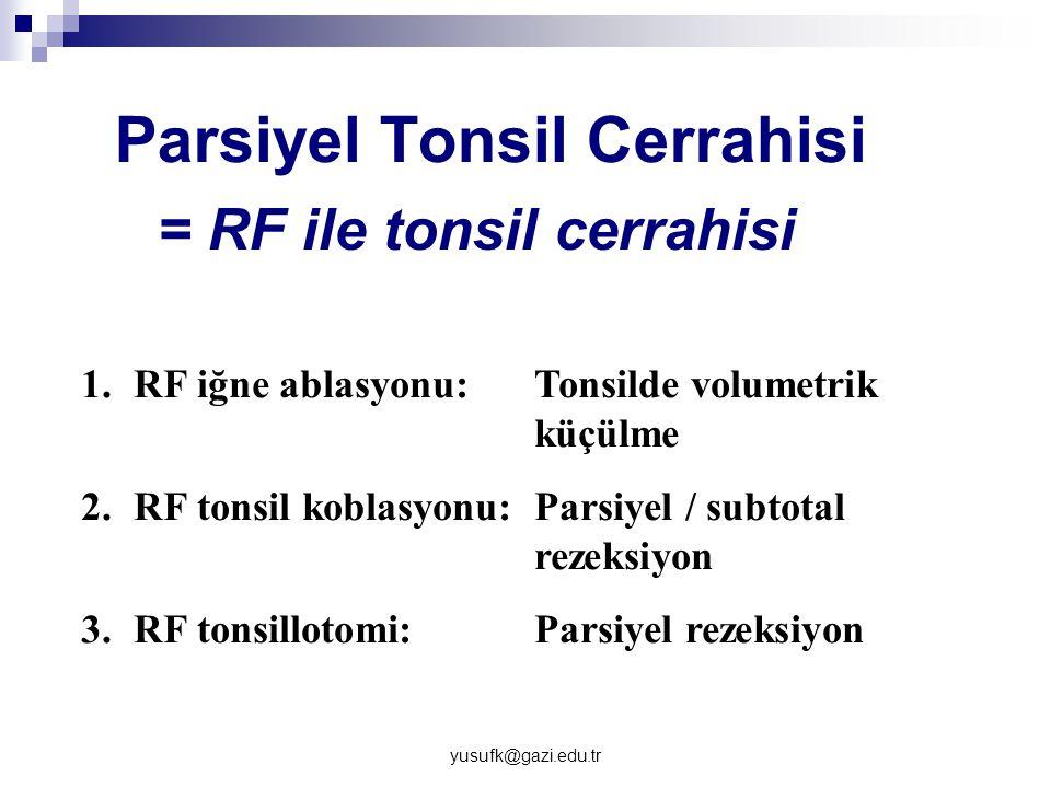 yusufk@gazi.edu.tr Parsiyel Tonsil Cerrahisi = RF ile tonsil cerrahisi 1.RF iğne ablasyonu: Tonsilde volumetrik küçülme 2.RF tonsil koblasyonu: Parsiy