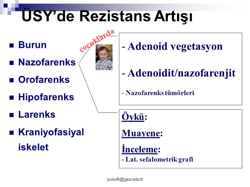 yusufk@gazi.edu.tr ÜSY'de Rezistans Artışı Burun Nazofarenks Orofarenks Hipofarenks Larenks Kraniyofasiyal iskelet - Adenoid vegetasyon - Adenoidit/na