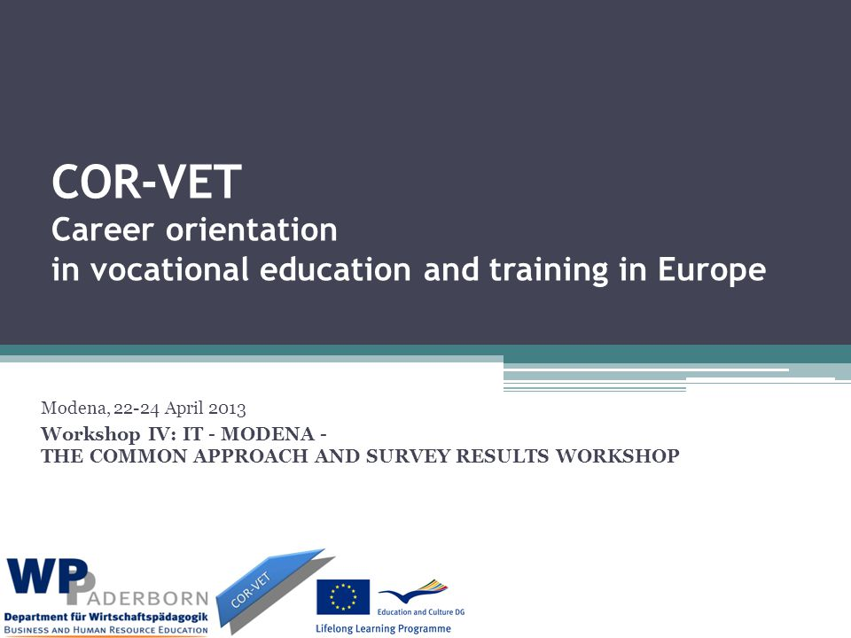 COR-VET Career orientation in vocational education and training in Europe Modena, 22-24 April 2013 Workshop IV: IT - MODENA - THE COMMON APPROACH AND SURVEY RESULTS WORKSHOP