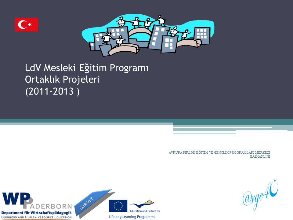 AVRUPA BİRLİĞİ EĞİTİM VE GENÇLİK PROGRAMLARI MERKEZİ BAŞKANLIĞI LdV Mesleki Eğitim Programı Ortaklık Projeleri (2011-2013 )