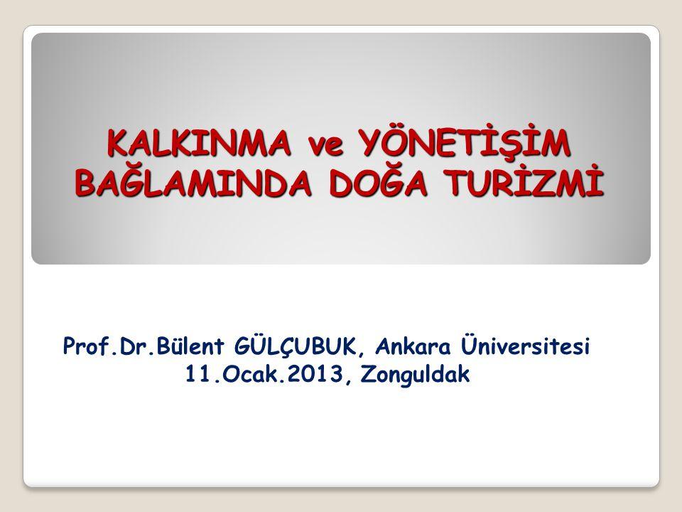 KALKINMA ve YÖNETİŞİM BAĞLAMINDA DOĞA TURİZMİ Prof.Dr.Bülent GÜLÇUBUK, Ankara Üniversitesi 11.Ocak.2013, Zonguldak