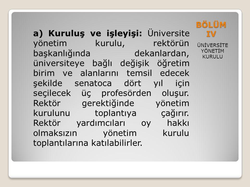 BÖLÜM IV ÜNİVERSİTE YÖNETİM KURULU a) Kuruluş ve işleyişi: Üniversite yönetim kurulu, rektörün başkanlığında dekanlardan, üniversiteye bağlı değişik ö