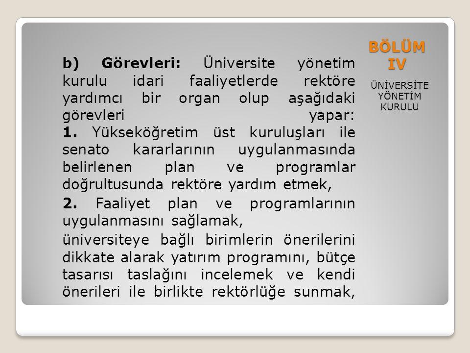 BÖLÜM IV ÜNİVERSİTE YÖNETİM KURULU b) Görevleri: Üniversite yönetim kurulu idari faaliyetlerde rektöre yardımcı bir organ olup aşağıdaki görevleri yap
