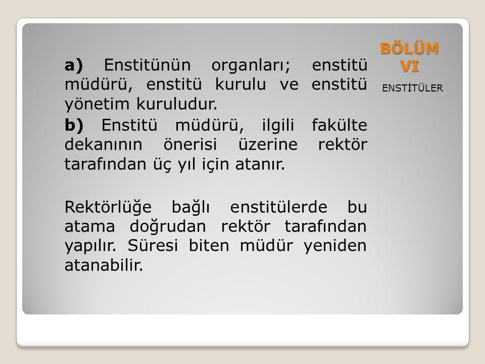 BÖLÜM VI ENSTİTÜLER a) Enstitünün organları; enstitü müdürü, enstitü kurulu ve enstitü yönetim kuruludur. b) Enstitü müdürü, ilgili fakülte dekanının