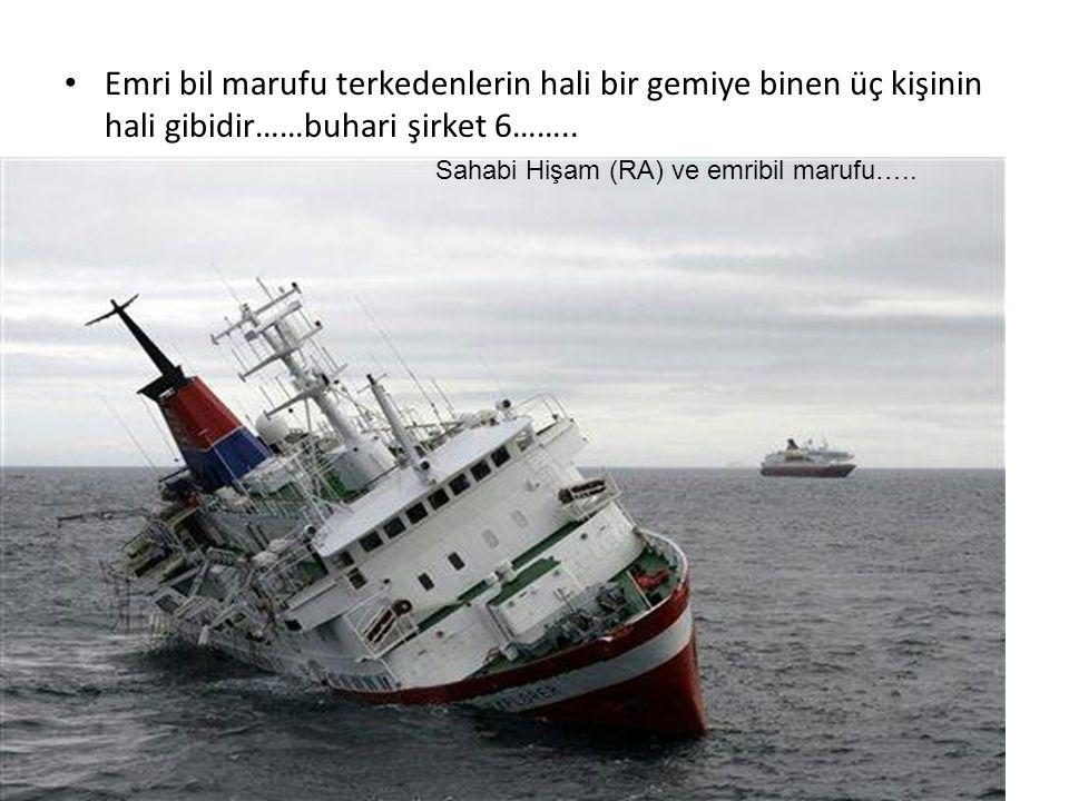 Emri bil marufu terkedenlerin hali bir gemiye binen üç kişinin hali gibidir……buhari şirket 6…….. Sahabi Hişam (RA) ve emribil marufu…..