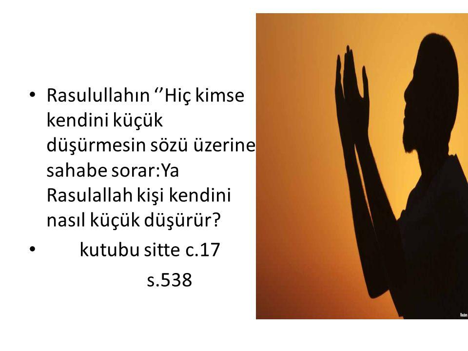 Rasulullahın ''Hiç kimse kendini küçük düşürmesin sözü üzerine sahabe sorar:Ya Rasulallah kişi kendini nasıl küçük düşürür? kutubu sitte c.17 s.538