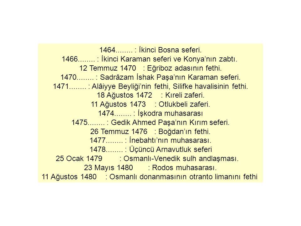 1464........ : İkinci Bosna seferi. 1466........ : İkinci Karaman seferi ve Konya'nın zabtı. 12 Temmuz 1470 : Eğriboz adasının fethi. 1470........ : S