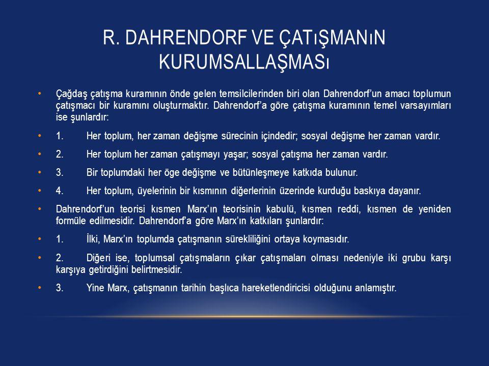 R. DAHRENDORF VE ÇATıŞMANıN KURUMSALLAŞMASı Çağdaş çatışma kuramının önde gelen temsilcilerinden biri olan Dahrendorf'un amacı toplumun çatışmacı bir