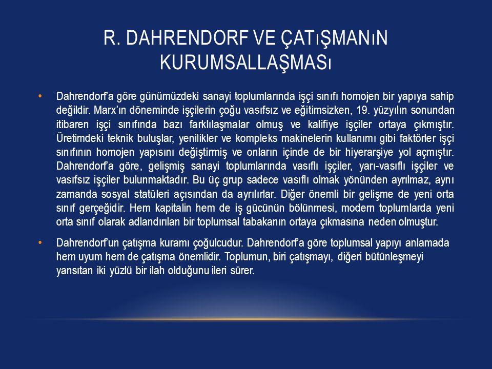 R. DAHRENDORF VE ÇATıŞMANıN KURUMSALLAŞMASı Dahrendorf'a göre günümüzdeki sanayi toplumlarında işçi sınıfı homojen bir yapıya sahip değildir. Marx'ın