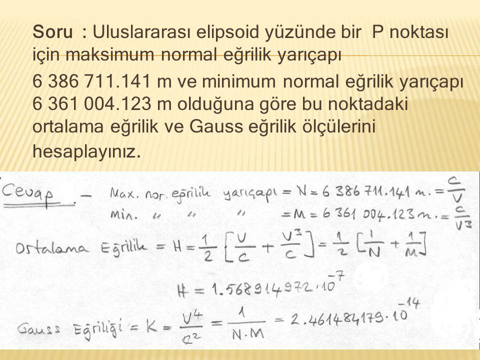 Soru : Uluslararası elipsoid yüzünde bir P noktası için maksimum normal eğrilik yarıçapı 6 386 711.141 m ve minimum normal eğrilik yarıçapı 6 361 004.123 m olduğuna göre bu noktadaki ortalama eğrilik ve Gauss eğrilik ölçülerini hesaplayınız.