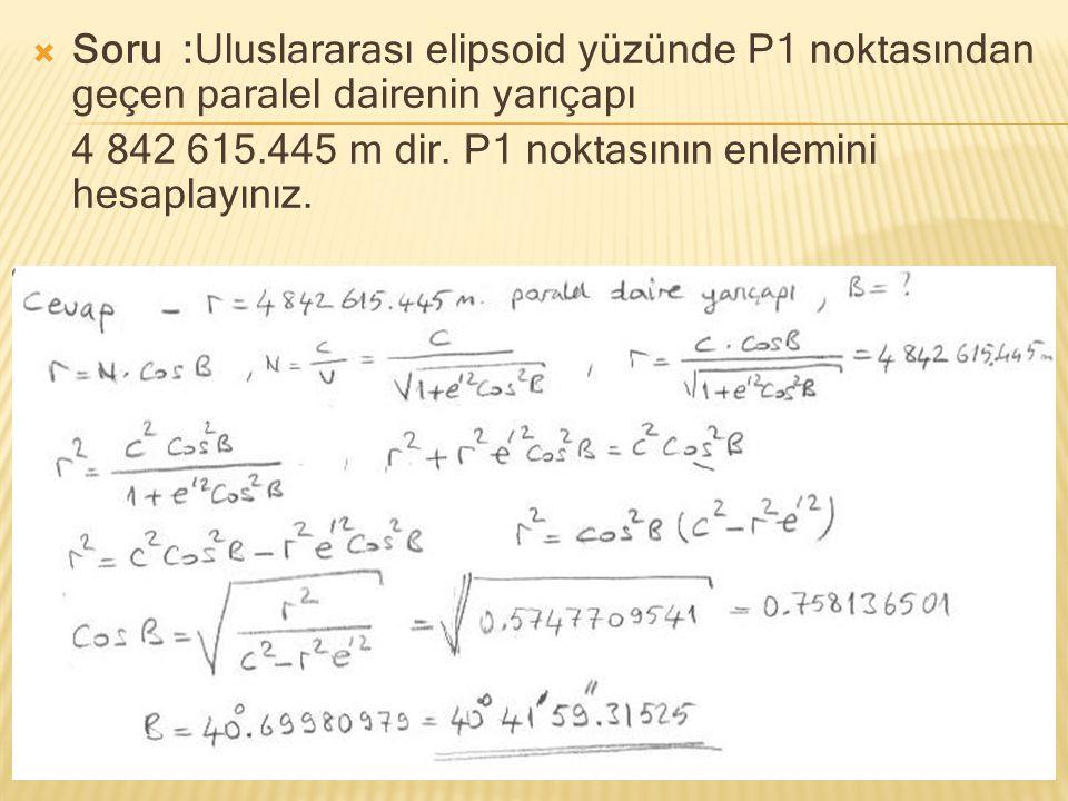  Soru :Uluslararası elipsoid yüzünde P1 noktasından geçen paralel dairenin yarıçapı 4 842 615.445 m dir. P1 noktasının enlemini hesaplayınız.