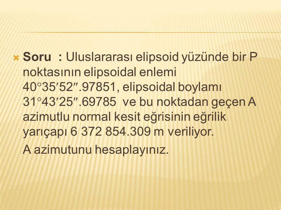  Soru : Uluslararası elipsoid yüzünde bir P noktasının elipsoidal enlemi 40  3552 .97851, elipsoidal boylamı 31  4325 .69785 ve bu noktadan geçen