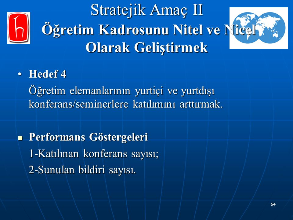 64 Stratejik Amaç II Öğretim Kadrosunu Nitel ve Nicel Olarak Geliştirmek Hedef 4Hedef 4 Öğretim elemanlarının yurtiçi ve yurtdışı konferans/seminerler