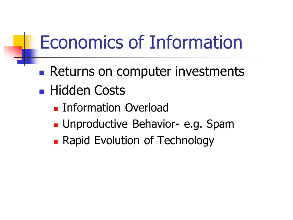 Economics of Information Returns on computer investments Hidden Costs Information Overload Unproductive Behavior- e.g. Spam Rapid Evolution of Technol