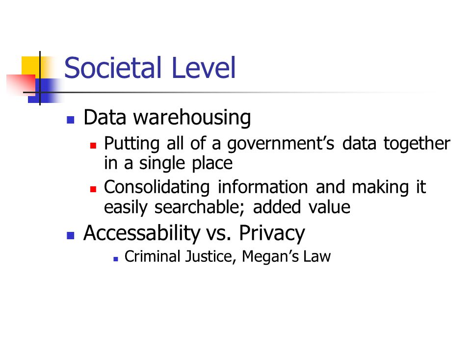 Societal Level Data warehousing Putting all of a government's data together in a single place Consolidating information and making it easily searchable; added value Accessability vs.