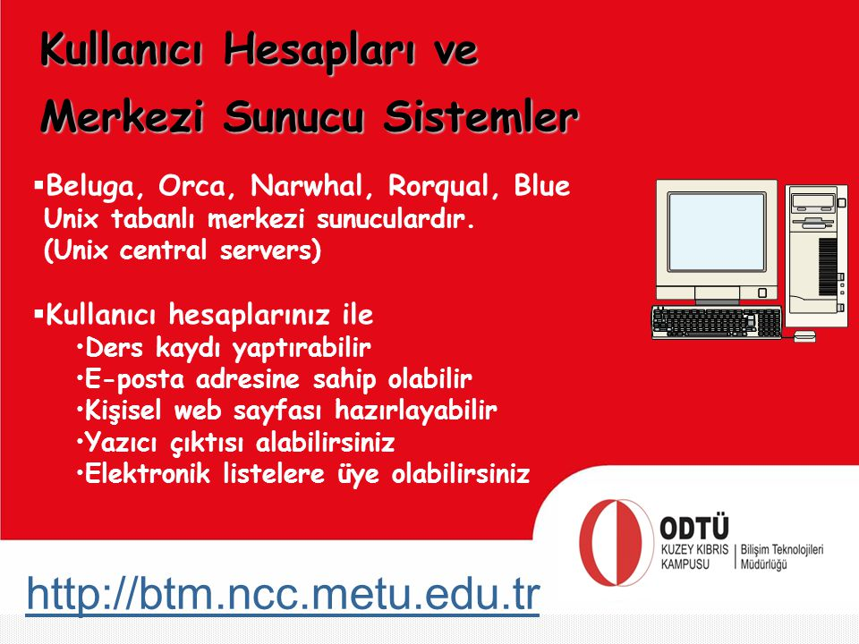 http://btm.ncc.metu.edu.tr Merkezi Sunucu Sistemler  Beluga, Orca, Narwhal, Rorqual, Blue Unix tabanlı merkezi sunuculardır. (Unix central servers) 