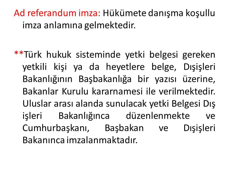Ad referandum imza: Hükümete danışma koşullu imza anlamına gelmektedir. **Türk hukuk sisteminde yetki belgesi gereken yetkili kişi ya da heyetlere bel