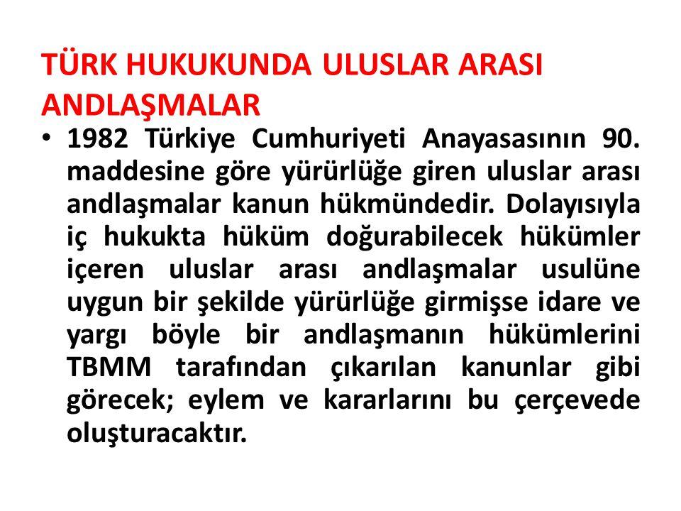 TÜRK HUKUKUNDA ULUSLAR ARASI ANDLAŞMALAR 1982 Türkiye Cumhuriyeti Anayasasının 90. maddesine göre yürürlüğe giren uluslar arası andlaşmalar kanun hükm