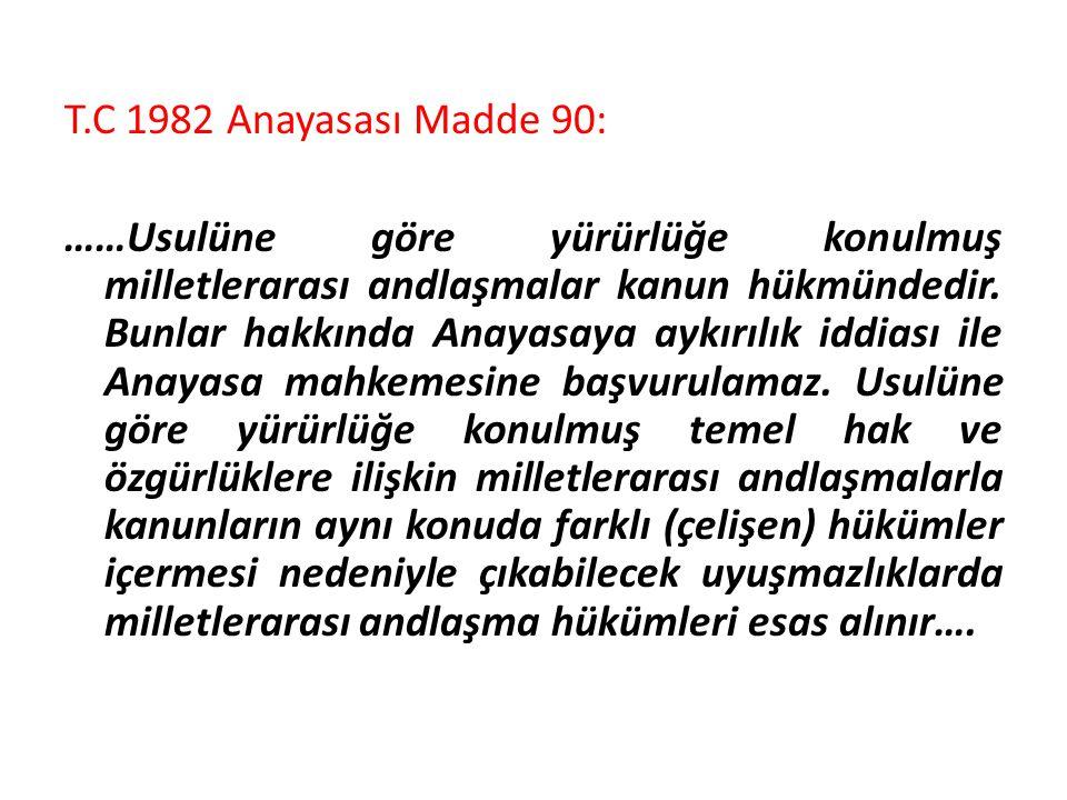 T.C 1982 Anayasası Madde 90: ……Usulüne göre yürürlüğe konulmuş milletlerarası andlaşmalar kanun hükmündedir. Bunlar hakkında Anayasaya aykırılık iddia