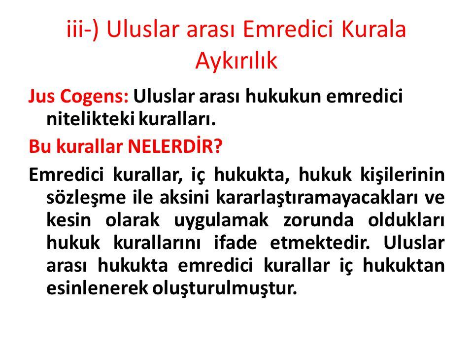 iii-) Uluslar arası Emredici Kurala Aykırılık Jus Cogens: Uluslar arası hukukun emredici nitelikteki kuralları. Bu kurallar NELERDİR? Emredici kuralla