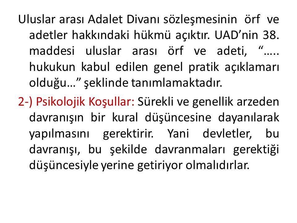"""Uluslar arası Adalet Divanı sözleşmesinin örf ve adetler hakkındaki hükmü açıktır. UAD'nin 38. maddesi uluslar arası örf ve adeti, """"….. hukukun kabul"""