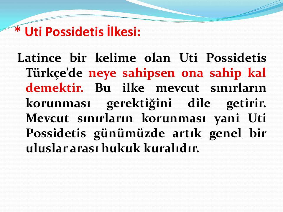 * Uti Possidetis İlkesi: Latince bir kelime olan Uti Possidetis Türkçe'de neye sahipsen ona sahip kal demektir. Bu ilke mevcut sınırların korunması ge