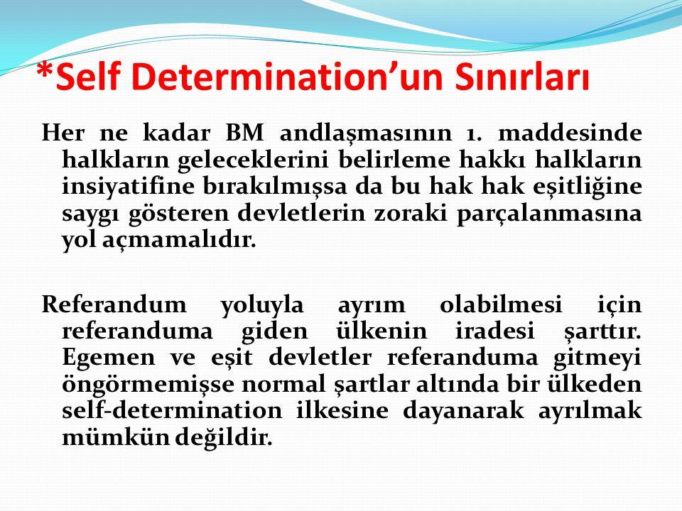 *Self Determination'un Sınırları Her ne kadar BM andlaşmasının 1. maddesinde halkların geleceklerini belirleme hakkı halkların insiyatifine bırakılmış