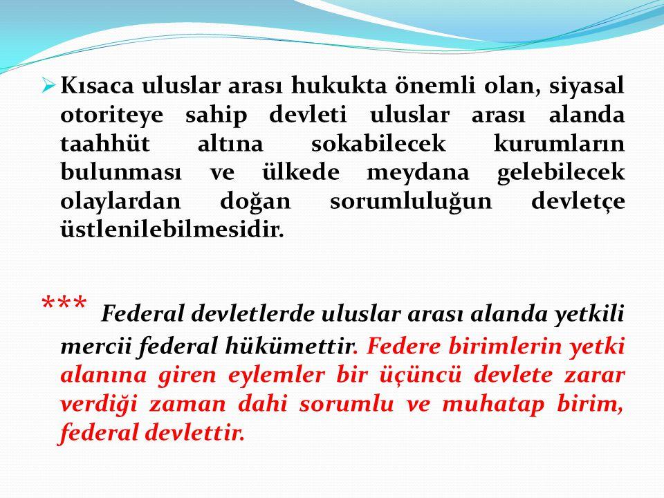  Kısaca uluslar arası hukukta önemli olan, siyasal otoriteye sahip devleti uluslar arası alanda taahhüt altına sokabilecek kurumların bulunması ve ül