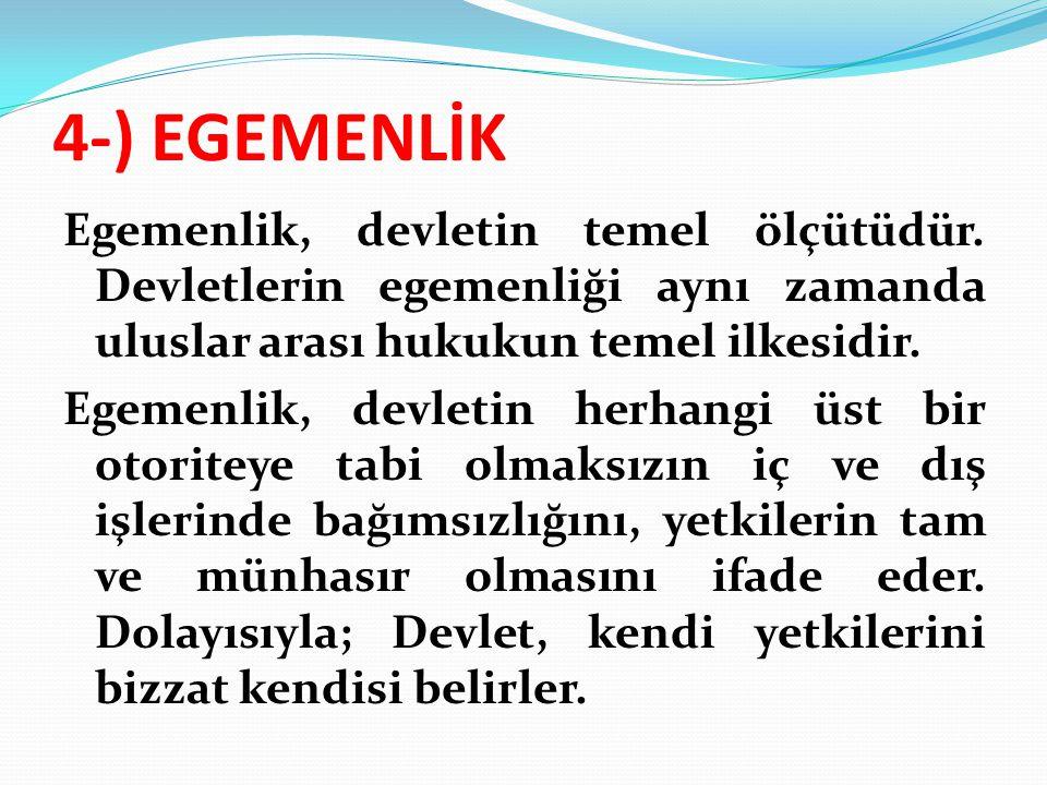 4-) EGEMENLİK Egemenlik, devletin temel ölçütüdür. Devletlerin egemenliği aynı zamanda uluslar arası hukukun temel ilkesidir. Egemenlik, devletin herh