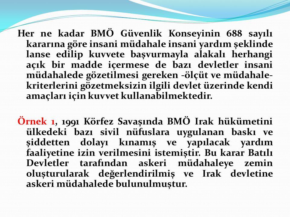 Her ne kadar BMÖ Güvenlik Konseyinin 688 sayılı kararına göre insani müdahale insani yardım şeklinde lanse edilip kuvvete başvurmayla alakalı herhangi