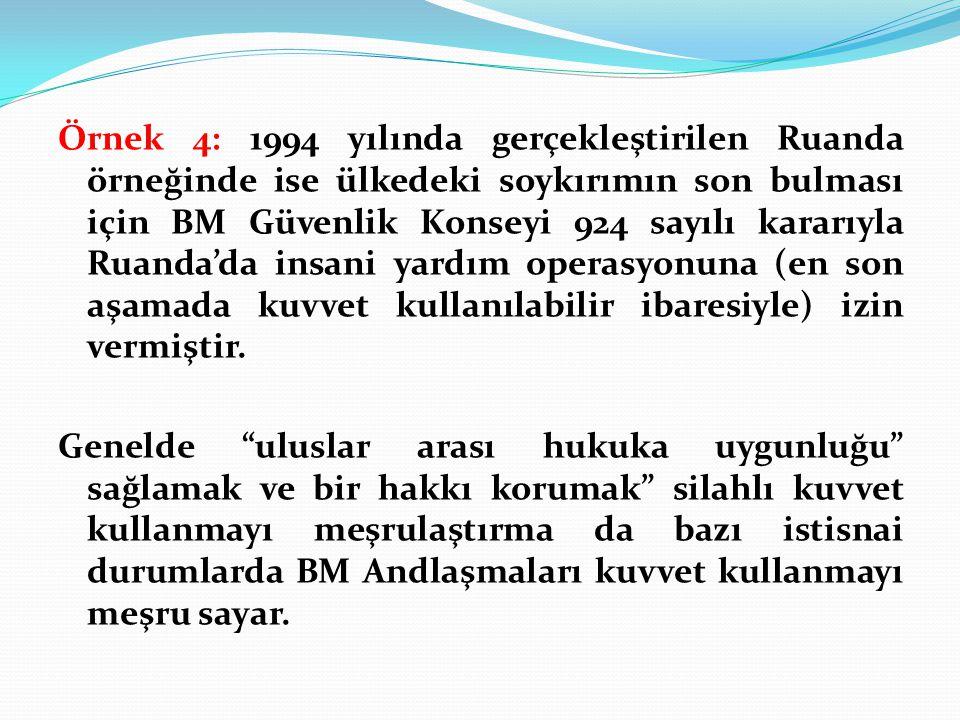 Örnek 4: 1994 yılında gerçekleştirilen Ruanda örneğinde ise ülkedeki soykırımın son bulması için BM Güvenlik Konseyi 924 sayılı kararıyla Ruanda'da in