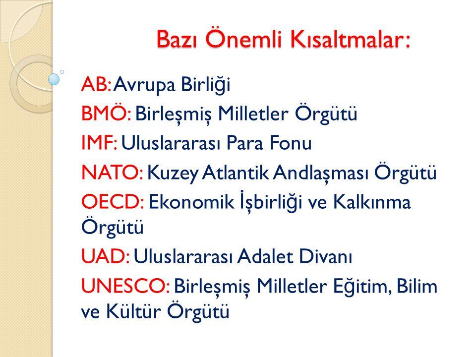 Bazı Önemli Kısaltmalar: AB: Avrupa Birli ğ i BMÖ: Birleşmiş Milletler Örgütü IMF: Uluslararası Para Fonu NATO: Kuzey Atlantik Andlaşması Örgütü OECD:
