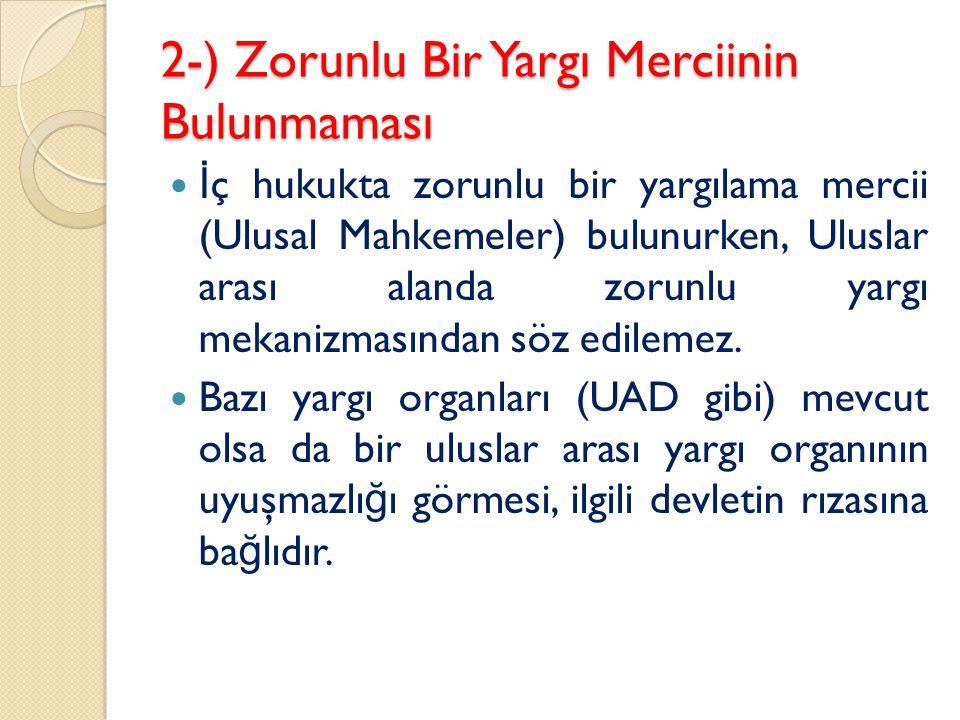 2-) Zorunlu Bir Yargı Merciinin Bulunmaması İ ç hukukta zorunlu bir yargılama mercii (Ulusal Mahkemeler) bulunurken, Uluslar arası alanda zorunlu yarg