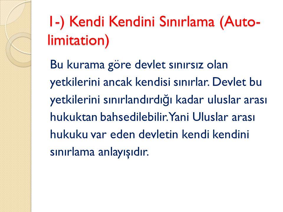 1-) Kendi Kendini Sınırlama (Auto- limitation) Bu kurama göre devlet sınırsız olan yetkilerini ancak kendisi sınırlar. Devlet bu yetkilerini sınırland