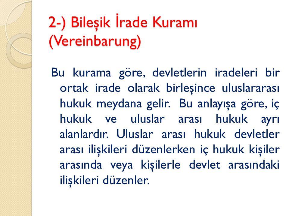 2-) Bileşik İ rade Kuramı (Vereinbarung) Bu kurama göre, devletlerin iradeleri bir ortak irade olarak birleşince uluslararası hukuk meydana gelir. Bu