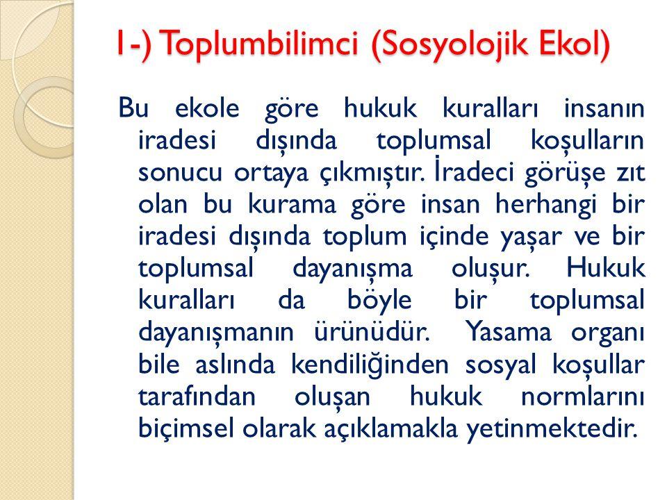 1-) Toplumbilimci (Sosyolojik Ekol) Bu ekole göre hukuk kuralları insanın iradesi dışında toplumsal koşulların sonucu ortaya çıkmıştır. İ radeci görüş