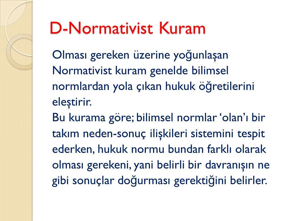 D-Normativist Kuram Olması gereken üzerine yo ğ unlaşan Normativist kuram genelde bilimsel normlardan yola çıkan hukuk ö ğ retilerini eleştirir. Bu ku