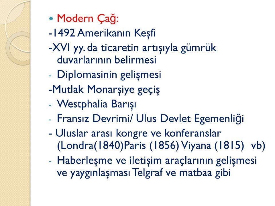 Modern Ça ğ : -1492 Amerikanın Keşfi -XVI yy. da ticaretin artışıyla gümrük duvarlarının belirmesi - Diplomasinin gelişmesi -Mutlak Monarşiye geçiş -
