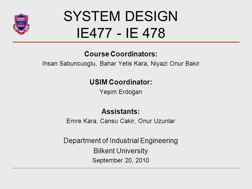 SYSTEM DESIGN IE477 - IE 478 Course Coordinators: Ihsan Sabuncuoglu, Bahar Yetis Kara, Niyazi Onur Bakir USIM Coordinator: Yeşim Erdoğan Assistants: E