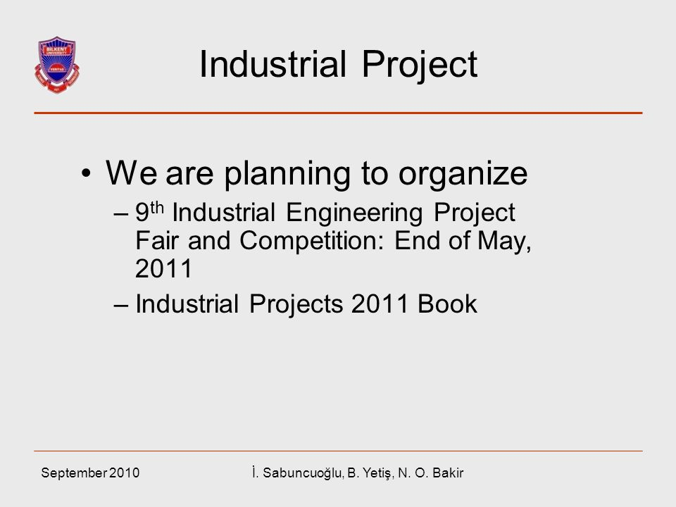 September 2010İ. Sabuncuoğlu, B. Yetiş, N. O. Bakir Industrial Project We are planning to organize –9 th Industrial Engineering Project Fair and Compe
