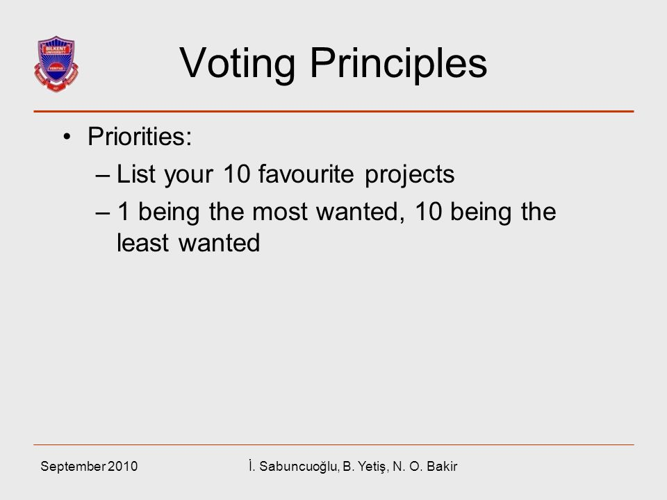 September 2010İ. Sabuncuoğlu, B. Yetiş, N. O. Bakir Voting Principles Priorities: –List your 10 favourite projects –1 being the most wanted, 10 being