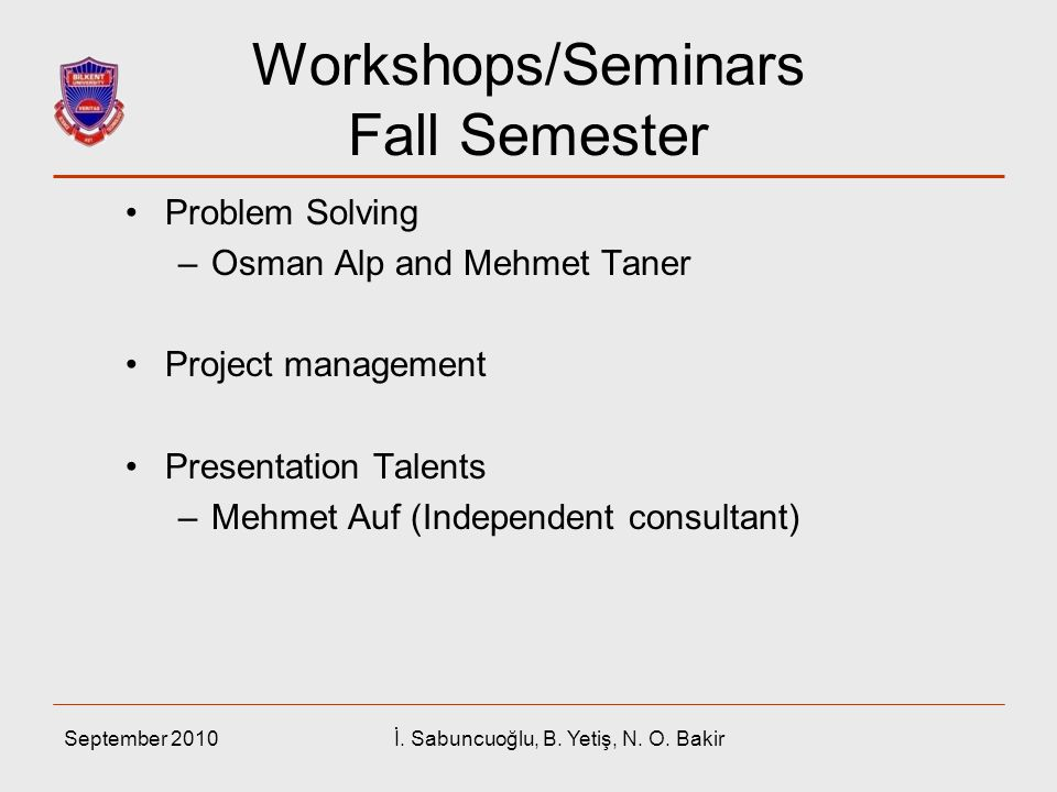 September 2010İ. Sabuncuoğlu, B. Yetiş, N. O. Bakir Workshops/Seminars Fall Semester Problem Solving –Osman Alp and Mehmet Taner Project management Pr