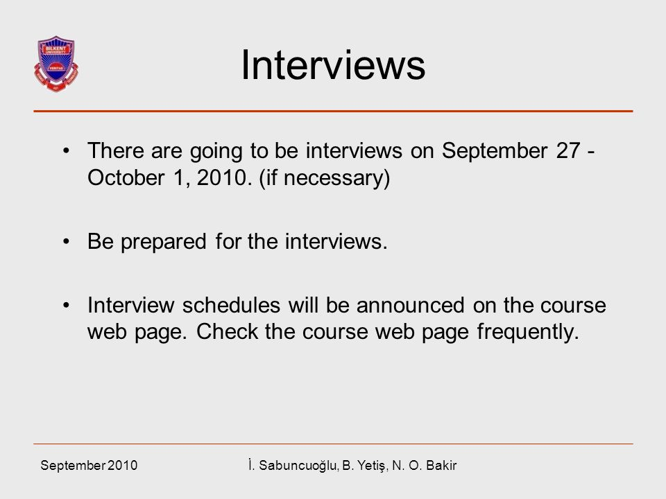 September 2010İ. Sabuncuoğlu, B. Yetiş, N. O. Bakir Interviews There are going to be interviews on September 27 - October 1, 2010. (if necessary) Be p