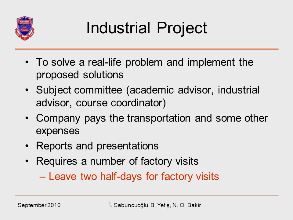 September 2010İ. Sabuncuoğlu, B. Yetiş, N. O. Bakir Industrial Project To solve a real-life problem and implement the proposed solutions Subject commi