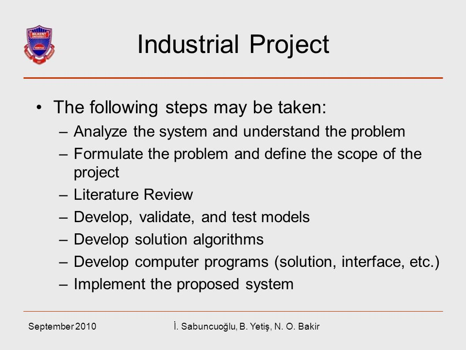 September 2010İ. Sabuncuoğlu, B. Yetiş, N. O. Bakir Industrial Project The following steps may be taken: –Analyze the system and understand the proble